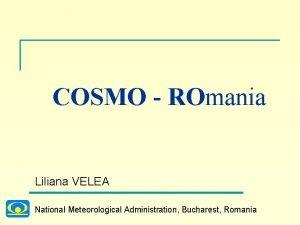 COSMO ROmania Liliana VELEA National Meteorological Administration Bucharest