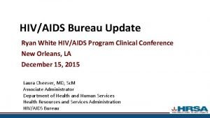 HIVAIDS Bureau Update Ryan White HIVAIDS Program Clinical