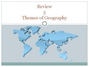 Review 5 Themes of Geography Five Themes of