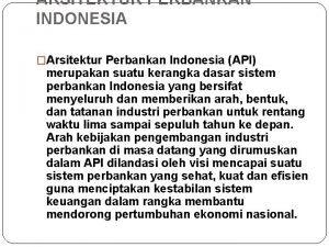 ARSITEKTUR PERBANKAN INDONESIA Arsitektur Perbankan Indonesia API merupakan