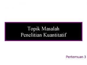 Topik Masalah Penelitian Kuantitatif Pertemuan 3 TOPIK MASALAH