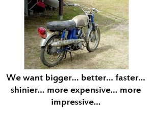 We want bigger better faster shinier more expensive