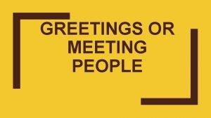 GREETINGS OR MEETING PEOPLE Formal Greetings Good morning
