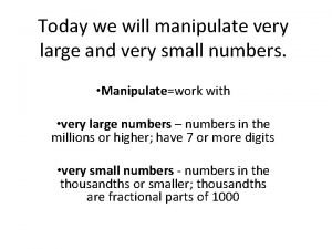 Today we will manipulate very large and very