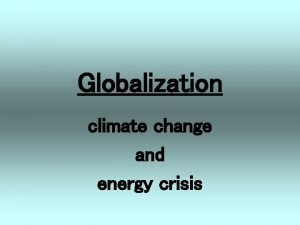 Globalization climate change and energy crisis globalization as