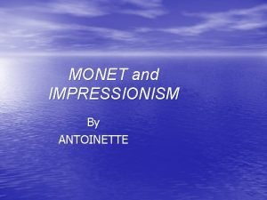 MONET and IMPRESSIONISM By ANTOINETTE IMPRESSIONISM The term