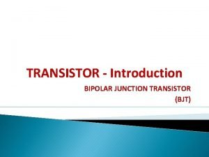 TRANSISTOR Introduction BIPOLAR JUNCTION TRANSISTOR BJT Introduction Beside