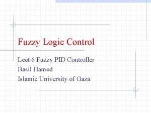Fuzzy Logic Control Lect 6 Fuzzy PID Controller