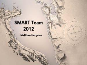 SMART Team 2012 Matthew Gargulak What is SMART
