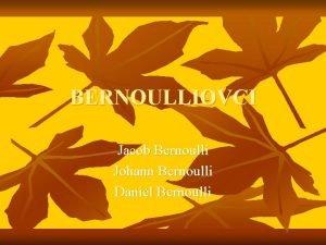 BERNOULLIOVCI Jacob Bernoulli Johann Bernoulli Daniel Bernoulli JACOB