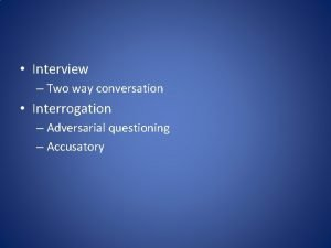Interview Two way conversation Interrogation Adversarial questioning Accusatory