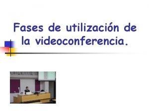 Fases de utilizacin de la videoconferencia Fases utilizacin