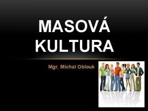 MASOV KULTURA Mgr Michal Oblouk MASOV KULTURA souhrn