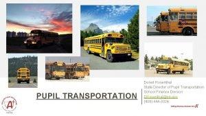 PUPIL TRANSPORTATION Donell Rosenthal State Director of Pupil