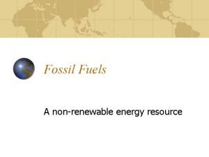 Fossil Fuels A nonrenewable energy resource Outline Extrapolating