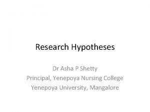 Research Hypotheses Dr Asha P Shetty Principal Yenepoya