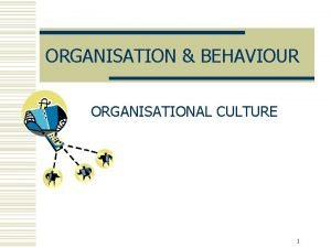 ORGANISATION BEHAVIOUR ORGANISATIONAL CULTURE 1 Organisational culture w