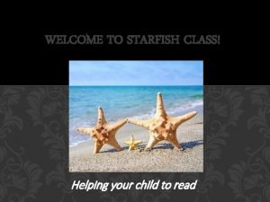 WELCOME TO STARFISH CLASS Helping your child to