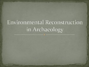 Environmental Reconstruction in Archaeology Why reconstruct past ecosystems