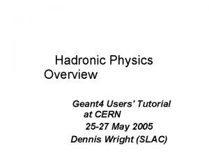 Hadronic Physics Overview Geant 4 Users Tutorial at