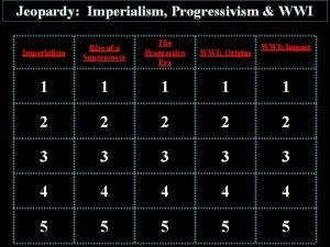 Jeopardy Imperialism Progressivism WWI Imperialism Rise of a