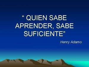 QUIEN SABE APRENDER SABE SUFICIENTE Henry Adamo LO