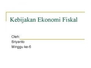 Kebijakan Ekonomi Fiskal Oleh Sriyanto Minggu ke6 Kebijakan