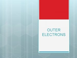 OUTER ELECTRONS VALENCE ELECTRONS The electrons in the