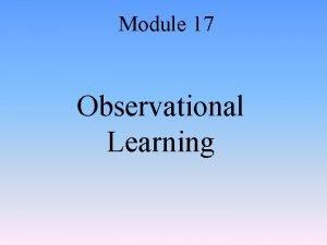 Module 17 Observational Learning Module 17 Observational Learning