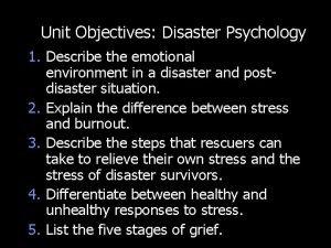 Unit Objectives Disaster Psychology 1 Describe the emotional
