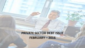PRIVATE SECTOR DEBT ISSUE FEBRUARY 2016 Contents Sector