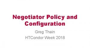Negotiator Policy and Configuration Greg Thain HTCondor Week