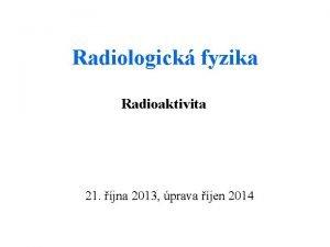 Radiologick fyzika Radioaktivita 21 jna 2013 prava jen