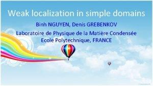 Weak localization in simple domains Binh NGUYEN Denis
