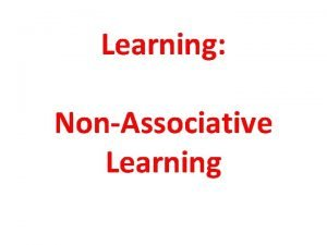 Learning NonAssociative Learning Learning Learning A relatively permanent