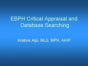 EBPH Critical Appraisal and Database Searching Kristine Alpi