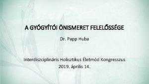 A GYGYTI NISMERET FELELSSGE Dr Papp Huba Interdiszciplinris