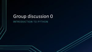 Group discussion 0 INTRODUCTION TO PYTHON Why Python