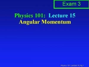 Exam 3 Physics 101 Lecture 15 Angular Momentum