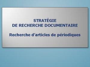 STRATGIE DE RECHERCHE DOCUMENTAIRE Recherche darticles de priodiques