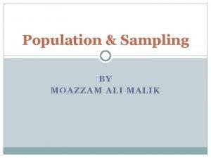 Population Sampling BY MOAZZAM ALI MALIK Population Sampling