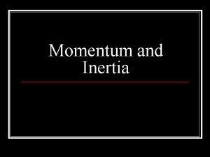 Momentum and Inertia Momentum n Momentum mass x