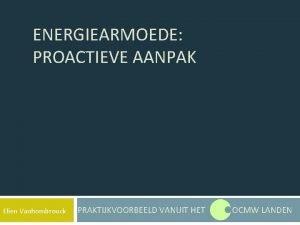 ENERGIEARMOEDE PROACTIEVE AANPAK Elien Vanhombrouck PRAKTIJKVOORBEELD VANUIT HET