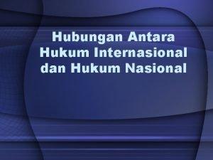 Hubungan Antara Hukum Internasional dan Hukum Nasional Pengantar