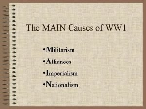 The MAIN Causes of WW 1 Militarism Alliances