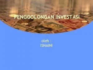 PENGGOLONGAN INVESTASI oleh ISNAINI Penggolongan Investasi 1 Investasi