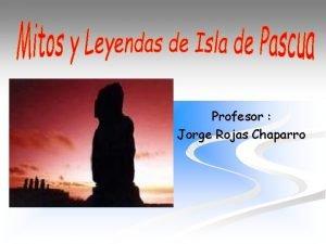 Profesor Jorge Rojas Chaparro n n El mito