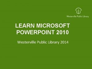 LEARN MICROSOFT POWERPOINT 2010 Westerville Public Library 2014
