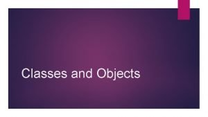 Classes and Objects Objects Help are things Think