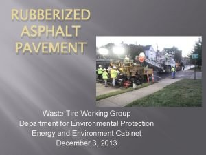 RUBBERIZED ASPHALT PAVEMENT Waste Tire Working Group Department